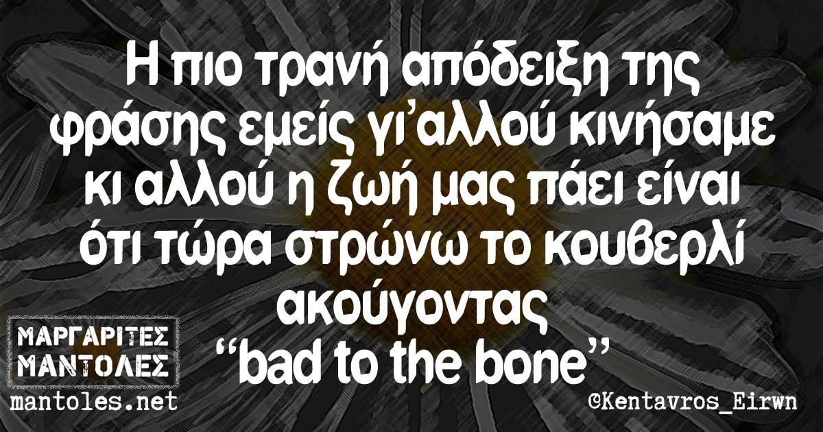 Η πιο τρανή απόδειξη της φράσης εμείς γι αλλού κινήσαμε κι αλλού η ζωή μας πάει είναι ότι τώρα στρώνω το κουβερλί ακούγοντας bad to the bone