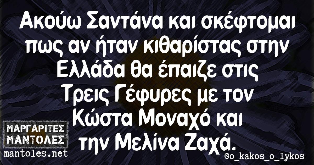 Ακούω Σαντάνα και σκέφτομαι πως αν ήταν κιθαρίστας στην Ελλάδα θα έπαιζε στις Τρεις Γέφυρες με τον Κώστα Μοναχό και την Μελίνα Ζαχά