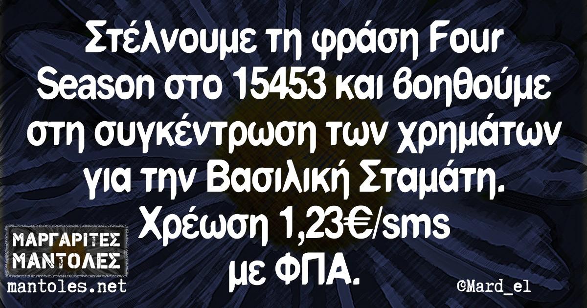 Στέλνουμε τη φράση Four Season στο 15453 και βοηθούμε στη συγκέντρωση των χρημάτων για την Βασιλική Σταμάτη. Χρέωση 1,23€/μήνυμα με ΦΠΑ.