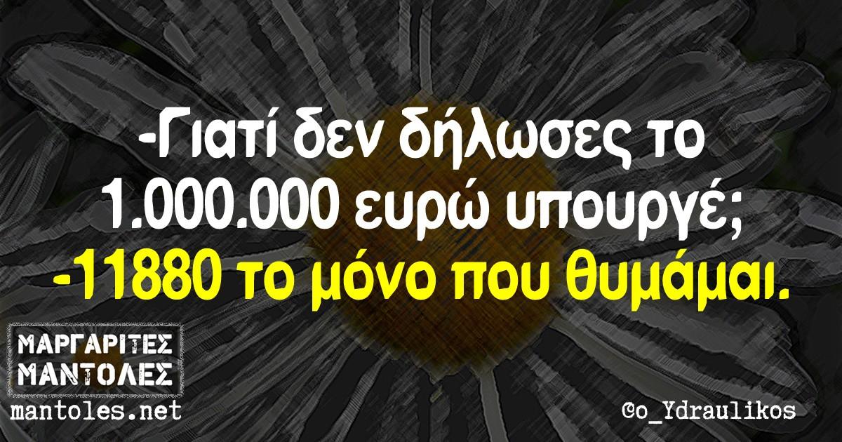 - Γιατί δεν δήλωσες το 1.000.000 ευρώ υπουργέ; - 11880 το μόνο που θυμάμαι