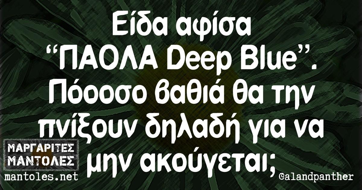 """Είδα αφίσα """"ΠΑΟΛΑ Deep Blue"""" Πόοοσο βαθιά θα την πνίξουν δηλαδή, για να μην ακούγεται;"""