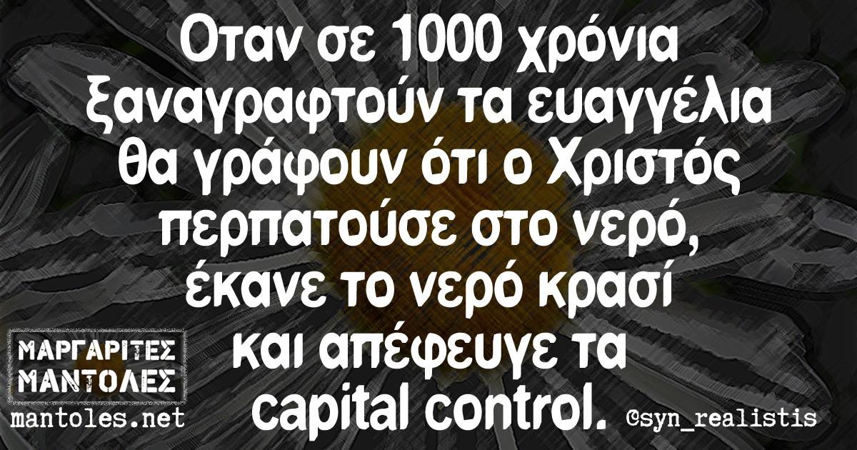 Όταν σε 1000 χρόνια ξαναγραφούν τα ευαγγέλια θα γράφουν ότι ο Χριστός περπατούσε στο νερό έκανε το νερό κρασί και απέφευγε τα capital control