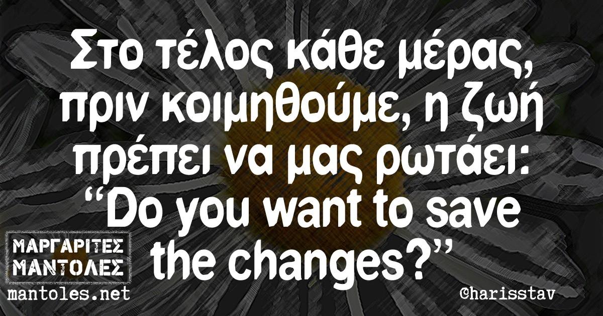 """Στο τέλος κάθε μέρας, πριν κοιμηθούμε, η ζωή πρέπει να μας ρωτάει: """"Do you want to save the changes?"""""""