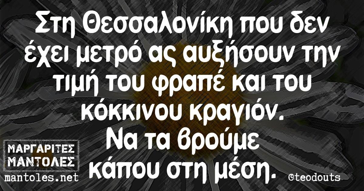 Στην Θεσσαλονίκη που δεν έχει μετρό ας αυξήσουν την τιμή του φραπέ και του κόκκινου κραγιόν. Να τα βρούμε κάπου στη μέση