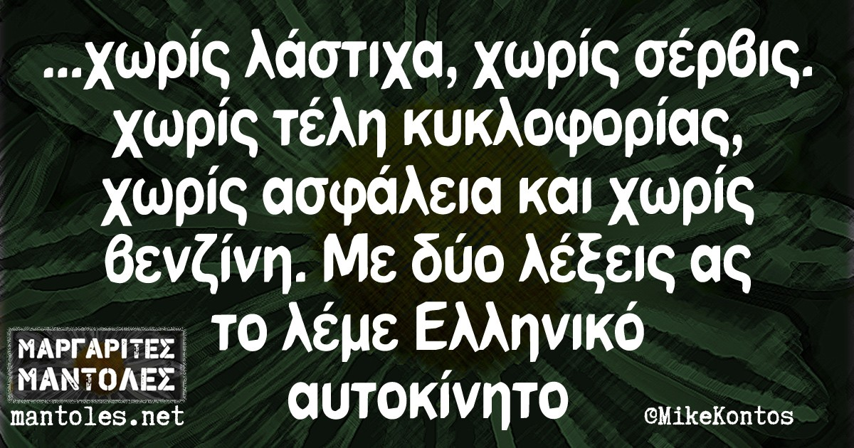 ...χωρίς λάστιχα, χωρίς σέρβις , χωρίς τέλη κυκλοφορίας , χωρίς ασφάλεια και χωρίς βενζίνη . Με δυο λέξεις ας το λέμε Ελληνικό αυτοκίνητο.