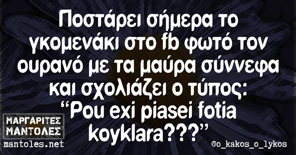 """Ποστάρει σήμερα το γκομενάκι στο fb φωτό τον ουρανό με τα μαύρα σύννεφα και σχολιάζει ο τύπος """"Pou exi piasei fotia koyklara???"""""""