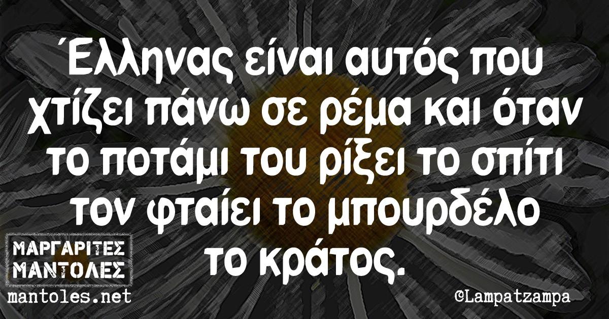 Ελληνας είναι αυτός που χτίζει πάνω σε ρέμα και όταν το ποτάμι του ρίξει το σπίτι τον φταίει το μπουρδέλο το κράτος.