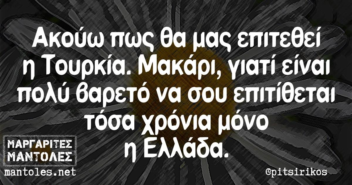 Ακούω πως θα μας επιτεθεί η Τουρκία. Μακάρι, γιατί είναι πολύ βαρετό να σου επιτίθεται τόσα χρόνια μόνο η Ελλάδα.
