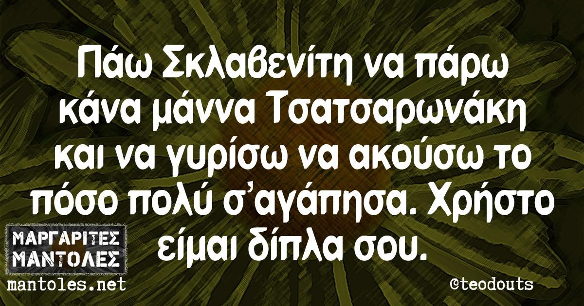 Πάω Σκλαβενίτη να πάρω κάνα μάννα Τσατσαρωνάκη και να γυρίσω να ακούσω το πόσο πολύ σ αγάπησα. Χρήστο είμαι δίπλα σου.