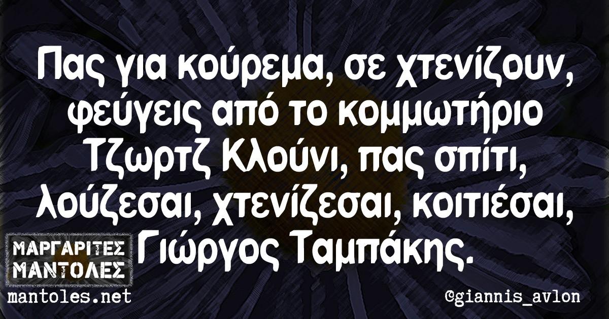 Πας για κούρεμα, σε χτενίζουν, φεύγεις από το κομμωτήριο Τζωρτζ Κλούνι, πας σπίτι, λούζεσαι, χτενίζεσαι, κοιτιέσαι, Γιώργος Ταμπάκης.
