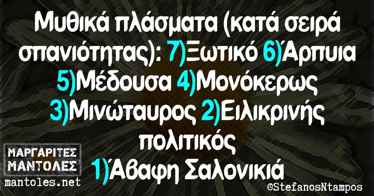 Μυθικά πλάσματα (κατά σειρά σπανιότητας): 7.Ξωτικό 6.Αρπυια 5.Μέδουσα 4.Μονόκερως 3.Μινώταυρος 2.Ειλικρινής πολιτικός 1.Αβαφη Σαλονικιά