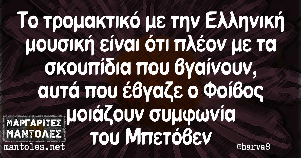 To τρομακτικό με την Ελληνική μουσική είναι ότι πλέον με τα σκουπίδια που βγαίνουν αυτά που έβγαζε ο Φοίβος μοιάζουν συμφωνία του Μπετόβεν
