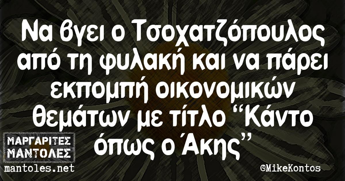"""Να βγει ο Τσοχατζόπουλος από τη φυλακή και να πάρει εκπομπή οικονομικών θεμάτων με τίτλο """"Κάντο όπως ο Ακης"""""""