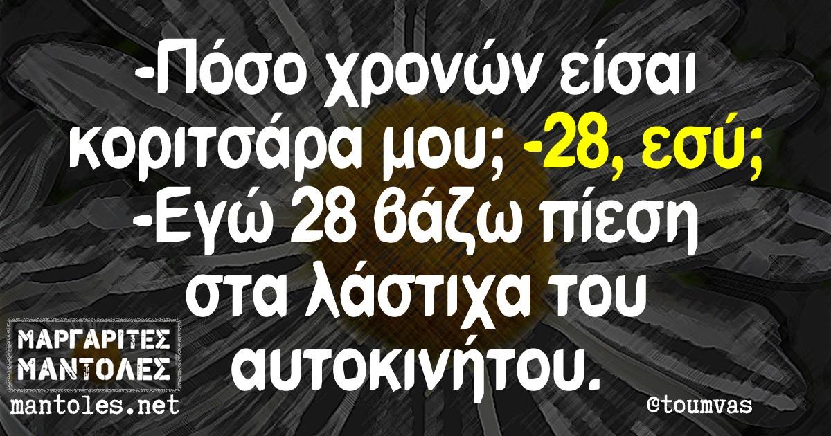 -Πόσο χρονών είσαι κοριτισάρα μου; -28, εσύ; -Εγώ 28 βάζω πίεση στα λάστιχα του αυτοκινήτου.