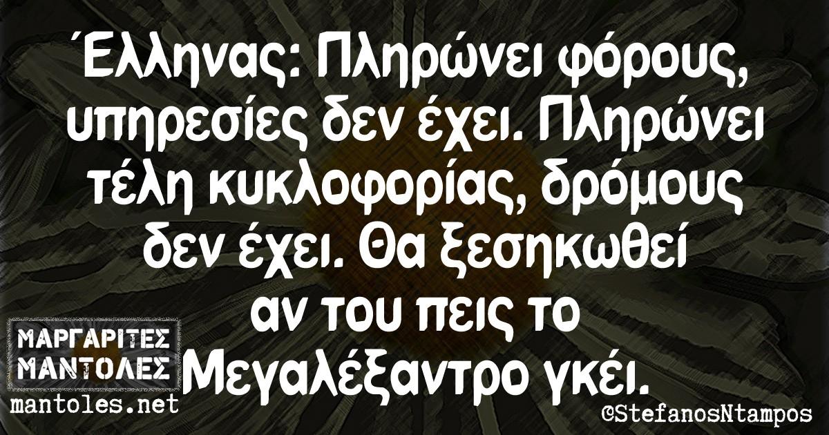 Έλληνας: Πληρώνει φόρους, υπηρεσίες δεν έχει. Πληρώνει τέλη κυκλοφορίας, δρόμους δεν έχει. Θα ξεσηκωθεί αν του πεις το Μεγαλέξαντρο γκέι.