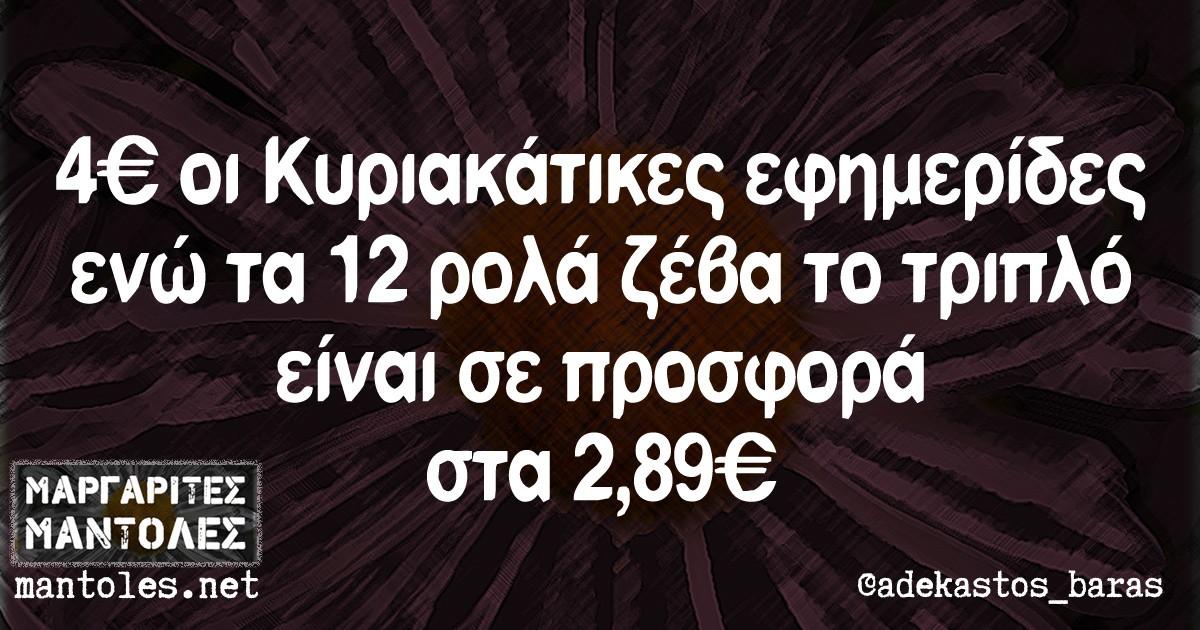 4€ οι Κυριακάτικες εφημερίδες ενώ τα 12 ρολά το ζέβα το τριπλό είναι σε προσφορά στα 2,89€