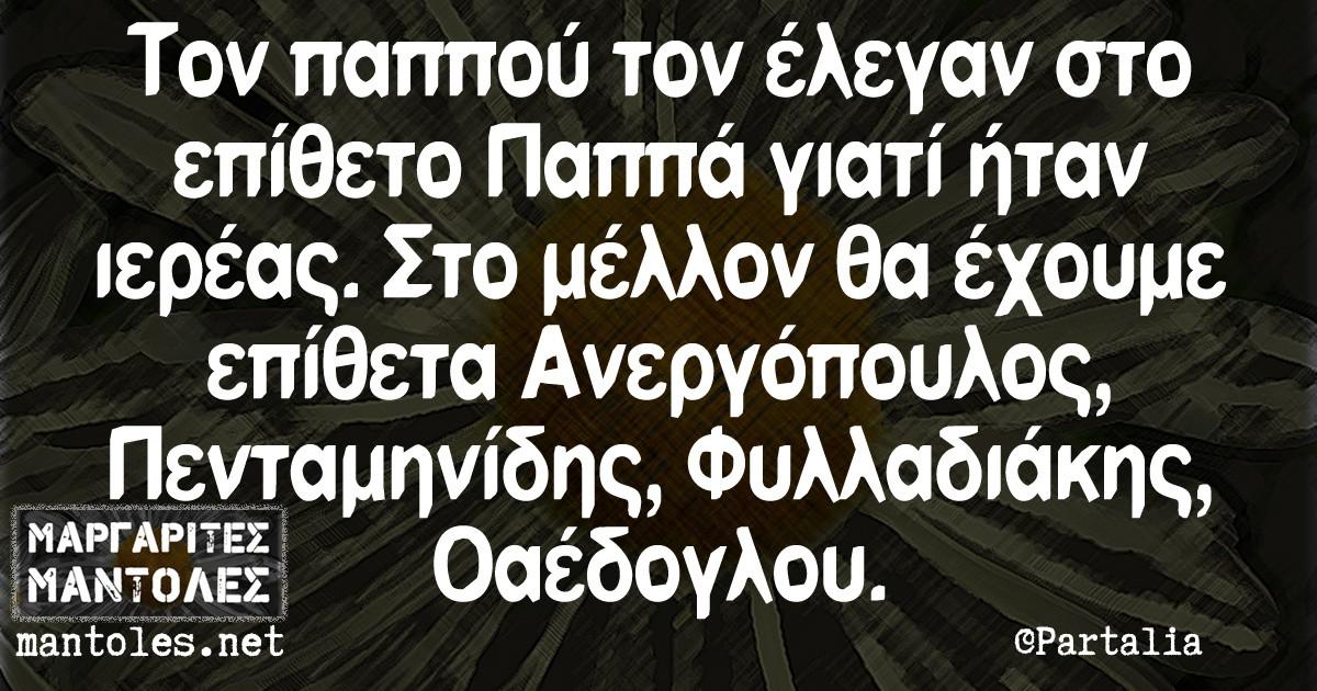 Τον παππού τον έλεγαν στο επίθετο Παππά γιατί ήταν ιερέας. Στο μέλλον θα έχουμε επίθετα Ανεργόπουλος, Πενταμηνίδης, Φυλλαδιάκης, Οαέδογλου.