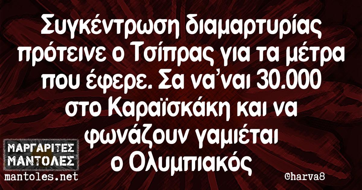 Συγκέντρωση διαμαρτυρίας πρότεινε ο Τσίπρας για τα μέτρα που έφερε. Σα να ναι 30.000 στο Καραϊσκάκη και να φωνάζουν γαμιέται ο Ολυμπιακός