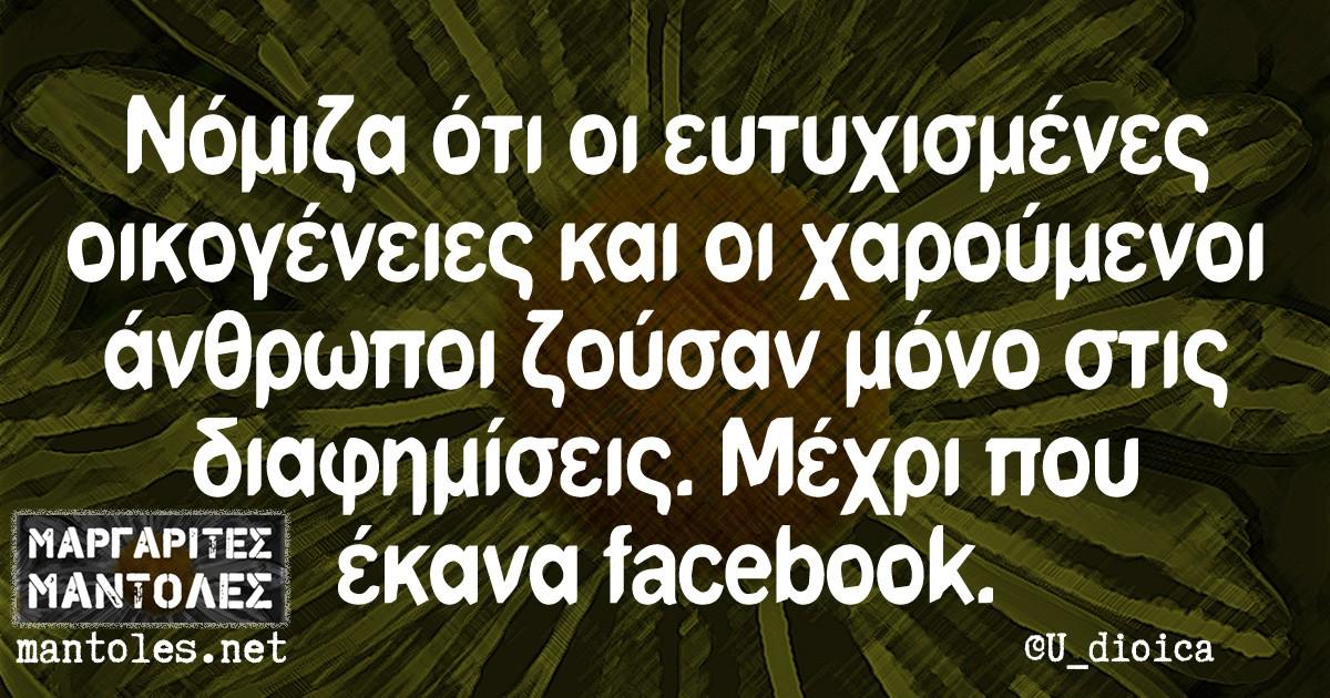 Νόμιζα ότι οι ευτυχισμένες οικογένειες και οι χαρούμενοι άνθρωποι ζούσαν μόνο στις διαφημίσεις. Μέχρι που έκανα facebook.