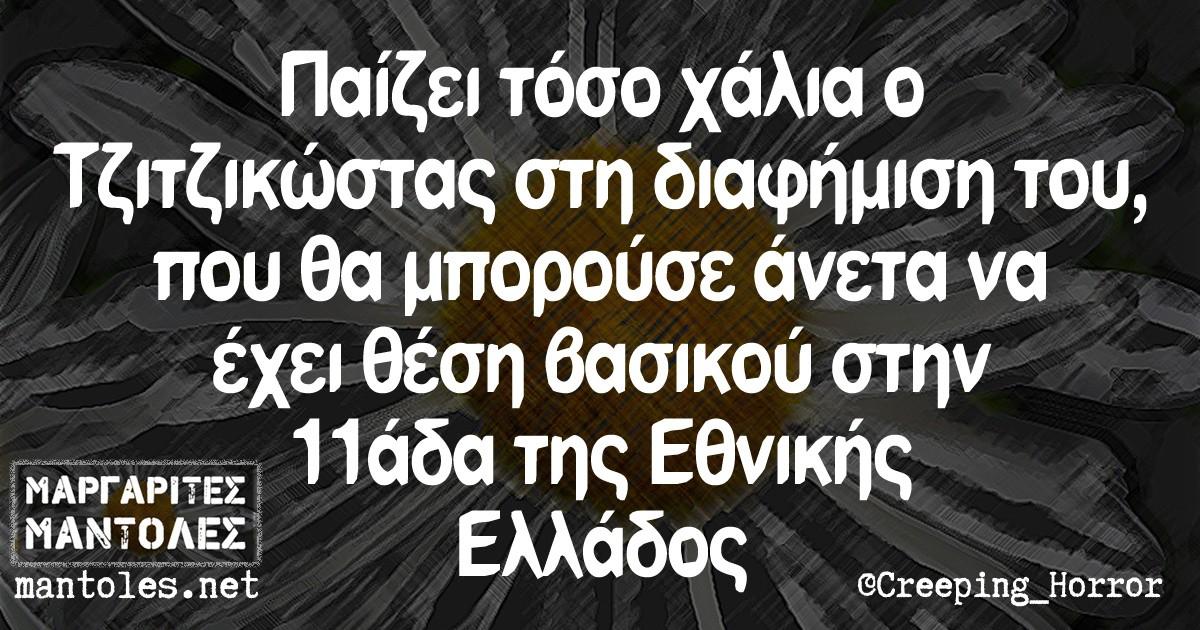 Παίζει τόσο χάλια ο Τζιτζικώστας στη διαφήμιση του, που θα μπορούσε άνετα να έχει θέση βασικού στην 11άδα της Εθνικής Ελλάδος.