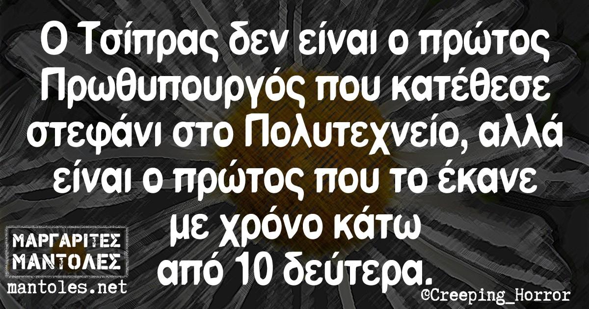 Ο Τσίπρας δεν είναι ο πρώτος Πρωθυπουργός που κατέθεσε στεφάνι στο Πολυτεχνείο ,αλλά είναι ο πρώτος που το έκανε με χρόνο κάτω από 10 δεύτερα.