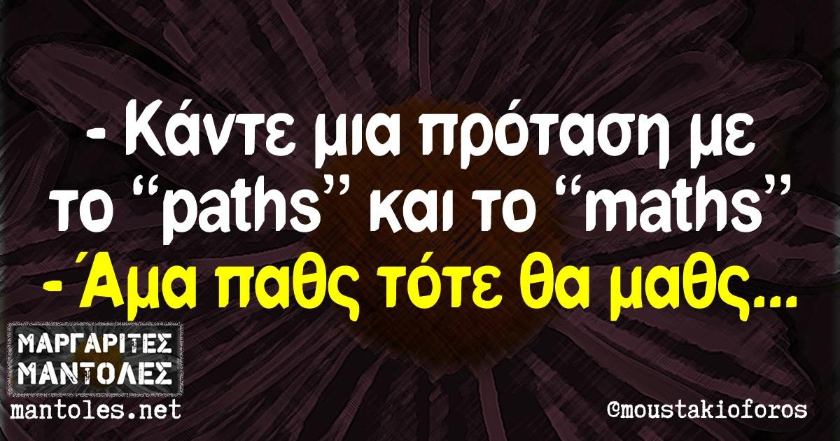 """-Κάντε μια πρόταση με το """"paths"""" και το """"maths"""" -Άμα παθς τότε θα μαθς..."""