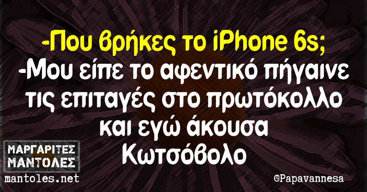 -Που βρήκες το iPhone 6s; -Μου είπε το αφεντικό πήγαινε τις επιταγές στο πρωτόκολλο και εγώ άκουσα Κωτσόβολο