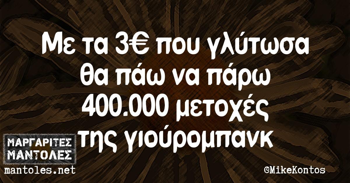 Με τα 3€ που γλύτωσα θα πάω να πάρω 400.000 μετοχές της γιούρομπανκ