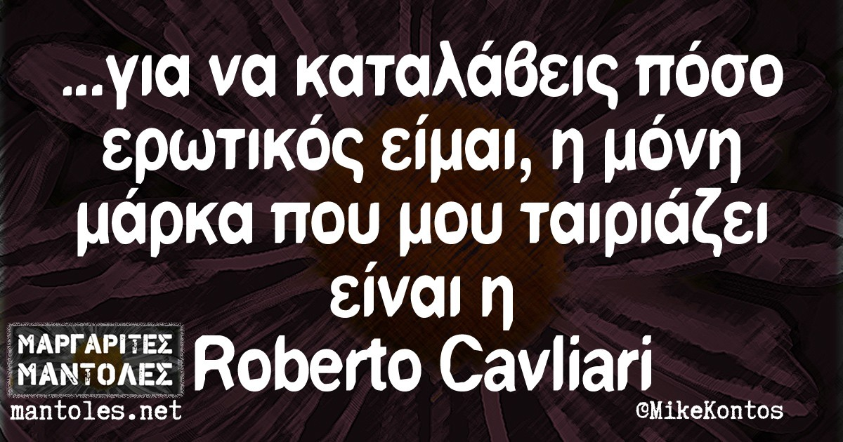 ...για να καταλάβεις πόσο ερωτικός είμαι, η μόνη μάρκα που μου ταιριάζει είναι η Roberto Cavliari