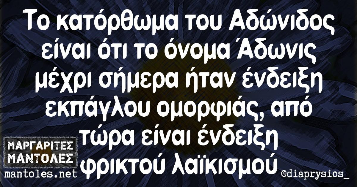 Το κατόρθωμα του Αδώνιδος είναι ότι το όνομα Άδωνις μέχρι σήμερα ήταν ένδειξη εκπάγλου ομορφιάς, από τώρα είναι ένδειξη φρικτού λαϊκισμού