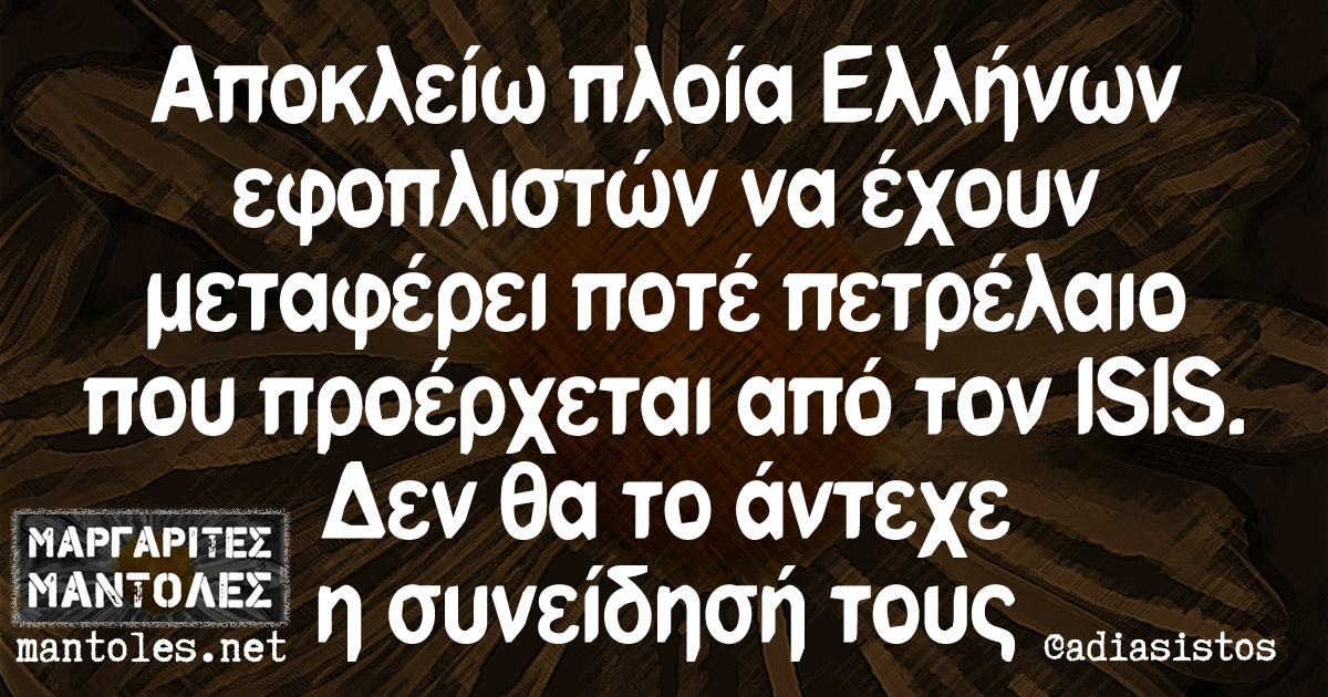 Αποκλείω πλοία Ελλήνων εφοπλιστών να έχουν μεταφέρει ποτέ πετρέλαιο που προέρχεται από τον ISIS. Δεν θα το άντεχε η συνείδησή τους