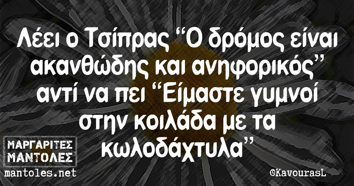 """Λέει ο Τσίπρας """"Ο δρόμος είναι ακανθώδης και ανηφορικός"""" αντί να πεί """"Είμαστε γυμνοί στην κοιλάδα με τα κωλοδάχτυλα"""""""