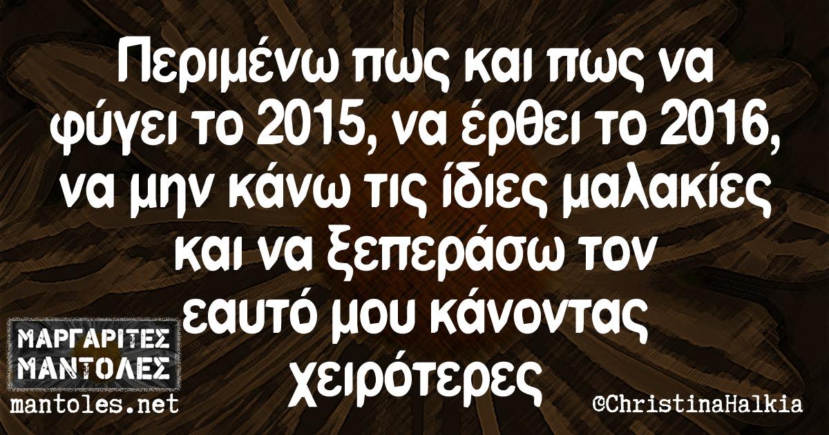 Περιμένω πως και πως να φύγει το 2015, να έρθει το 2016, να μην κάνω τις ίδιες μαλακίες και να ξεπεράσω τον εαυτό μου κάνοντας χειρότερες