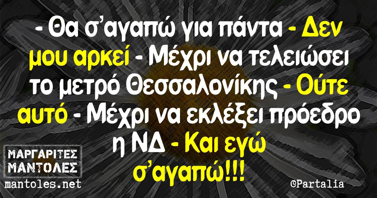 -Θα σ'αγαπώ για πάντα -Δεν μου αρκεί -Μέχρι να τελειώσει το μετρό Θεσσαλονίκης -Ούτε αυτό -Μέχρι να εκλέξει πρόεδρο η ΝΔ -Και εγώ σ'αγαπώ!!!
