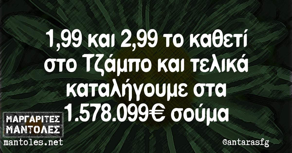 1,99 και 2,99 το καθετί στο Τζάμπο και τελικά καταλήγουμε στα 1.578.099 € σούμα.