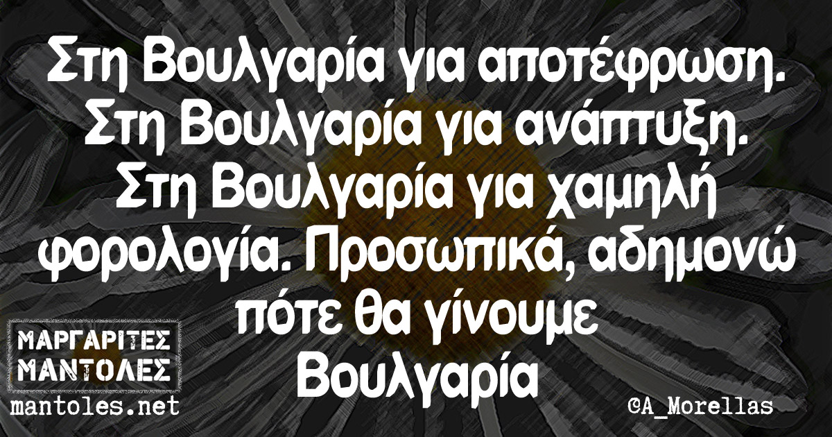 Στη Βουλγαρία για αποτέφρωση. Στη Βουλγαρία για ανάπτυξη. Στη Βουλγαρία για χαμηλή φορολογία. Προσωπικά, αδημονώ πότε θα γίνουμε Βουλγαρία