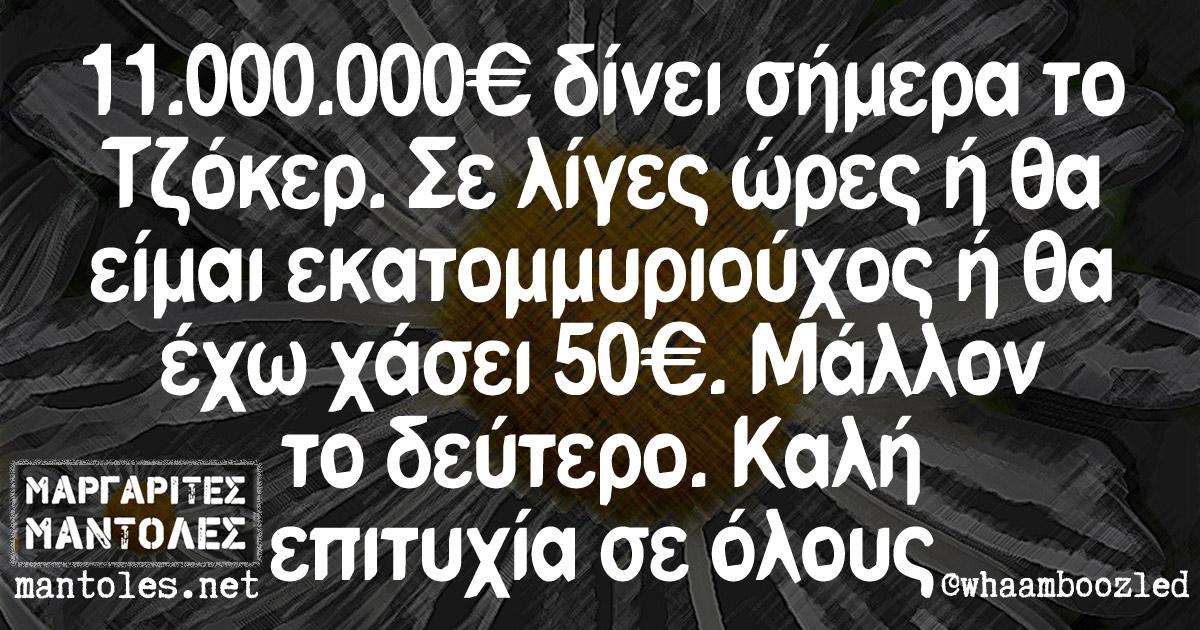 11.000.000€ δίνει σήμερα το Τζόκερ. Σε λίγες ώρες ή θα είμαι εκατομμυριούχος ή θα έχω χάσει 50€. Μάλλον το δεύτερο. Καλή επιτύχια σε όλους