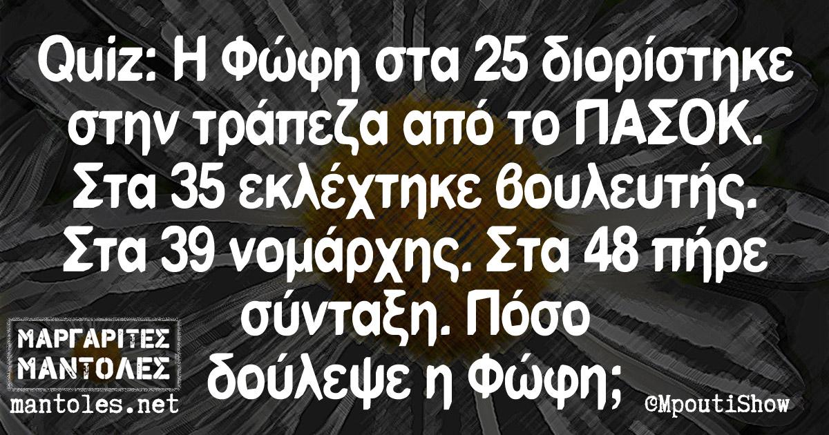 Quiz: Η Φώφη στα 25 διορίστηκε στην τράπεζα από το ΠΑΣΟΚ. Στα 35 εκλέχτηκε βουλευτής. Στα 39 νομάρχης. Στα 48 πήρε σύνταξη. Πόσο δούλεψε η Φώφη;