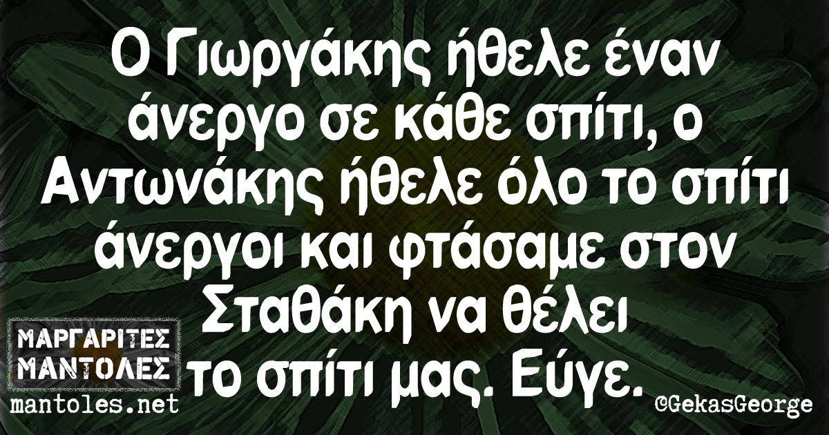 Ο Γιωργάκης ήθελε έναν άνεργο σε κάθε σπίτι, ο Αντωνάκης ήθελε όλο το σπίτι άνεργοι και φτάσαμε στον Σταθάκη να θέλει το σπίτι μας. Εύγε.