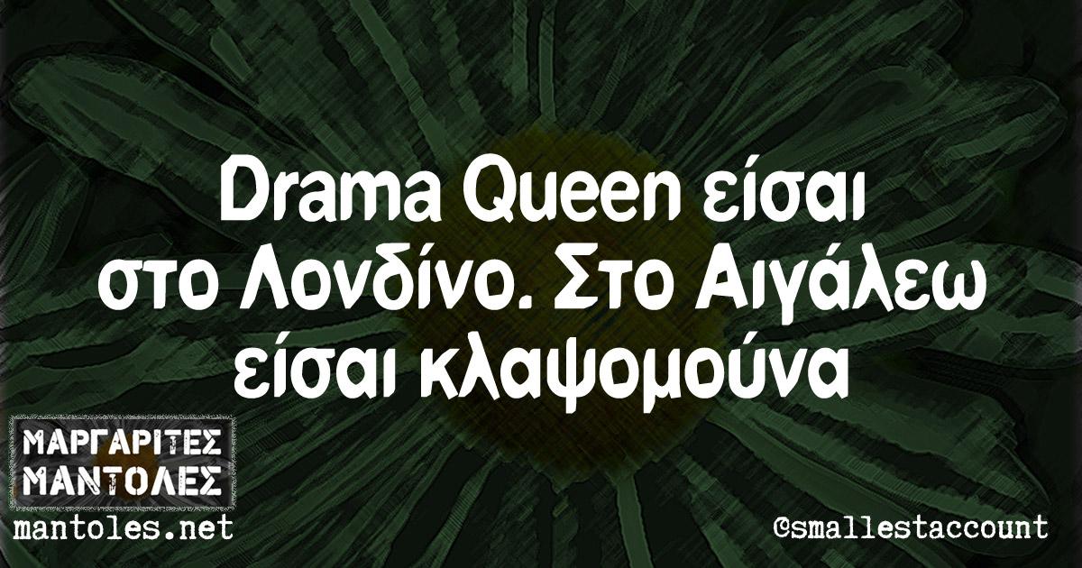 Drama Queen είσαι στο Λονδίνο. Στο Αιγάλεω είσαι κλαψομούνα