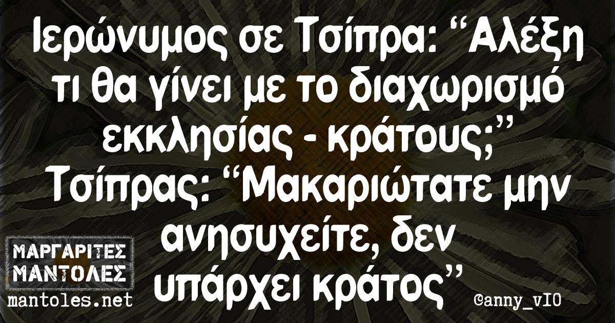 """Ιερώνυμος σε Τσίπρα: """"Αλέξη τι θα γίνει με το διαχωρισμό εκκλησίας - κράτους;"""" Τσίπρας: """"Mακαριώτατε μην ανησυχείτε, δεν υπάρχει κράτος"""""""