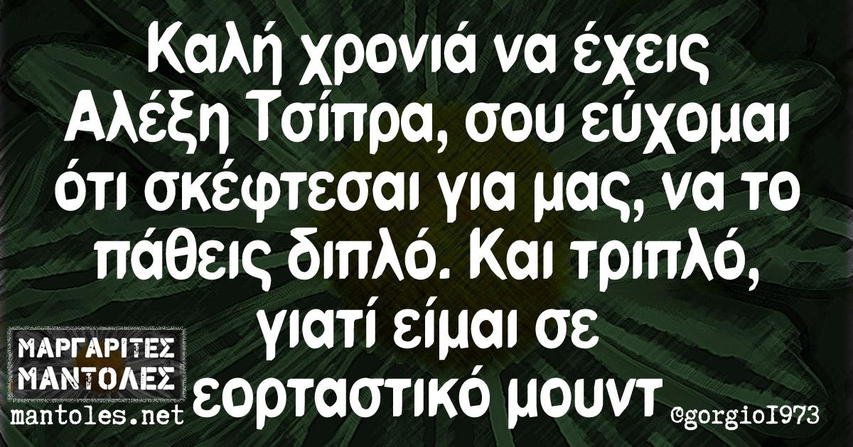 Καλή χρονιά να έχεις Αλέξη Τσίπρα, σου εύχομαι ό,τι σκέφτεσαι για μας, να το πάθεις διπλό. Και τριπλό, γιατί είμαι σε εορταστικό μουντ