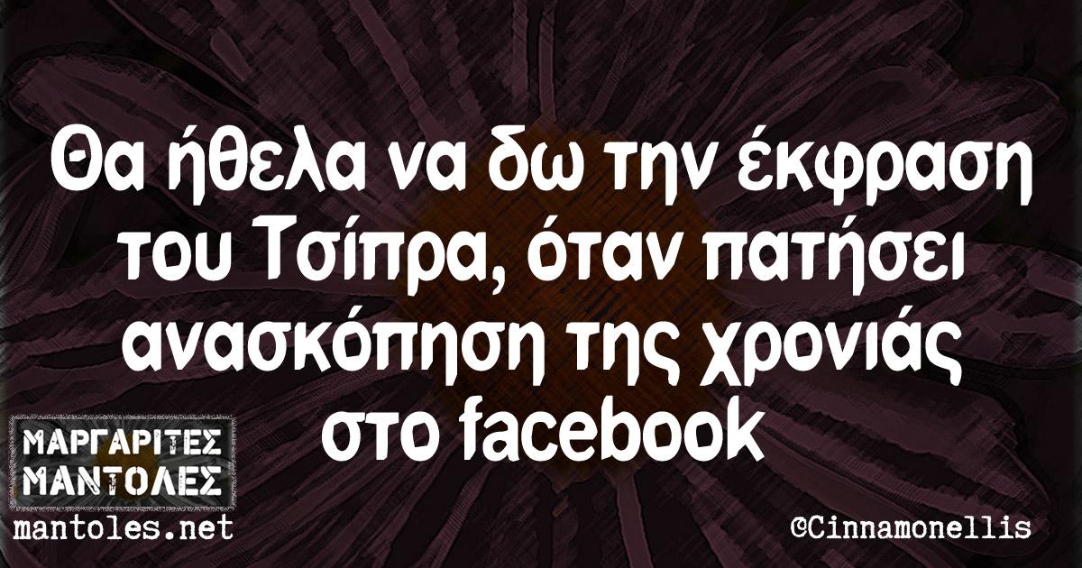 Θα ήθελα να δω την έκφραση του Τσίπρα, όταν πατήσει ανασκόπηση χρονιάς στο facebook