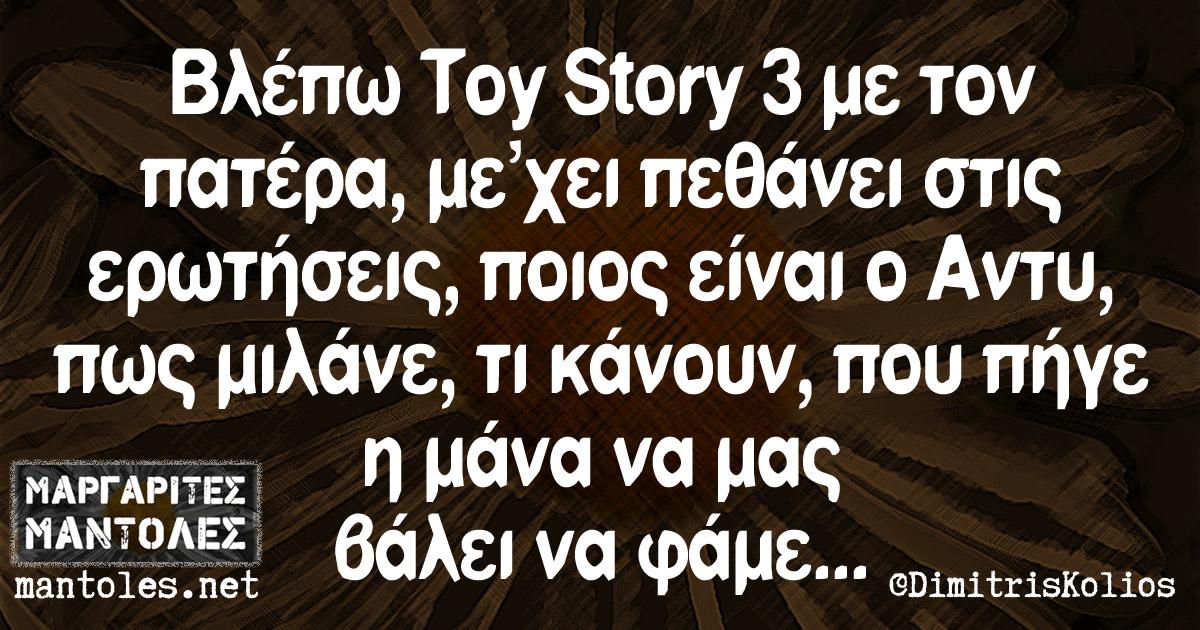 Βλέπω Toy Story 3 με τον πατέρα, με'χει πεθάνει στις ερωτήσεις, ποιος είναι ο Αντυ, πως μιλάνε, τι κάνουν, που πήγε η μάνα να μας βάλει να φάμε...