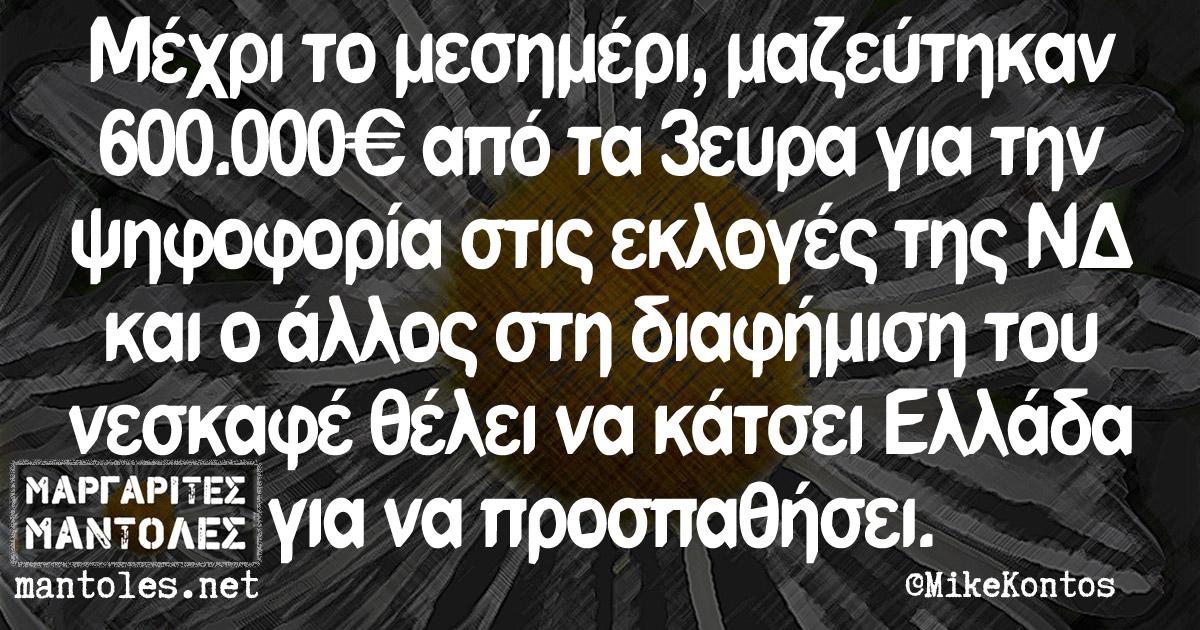 Μέχρι το μεσημέρι, μαζεύτηκαν 600.000€ από τα 3ευρα για την ψηφοφορία στις εκλογές της ΝΔ και ο άλλος στη διαφήμιση του νεσκαφέ θέλει να κάτσει Ελλάδα για να προσπαθήσει