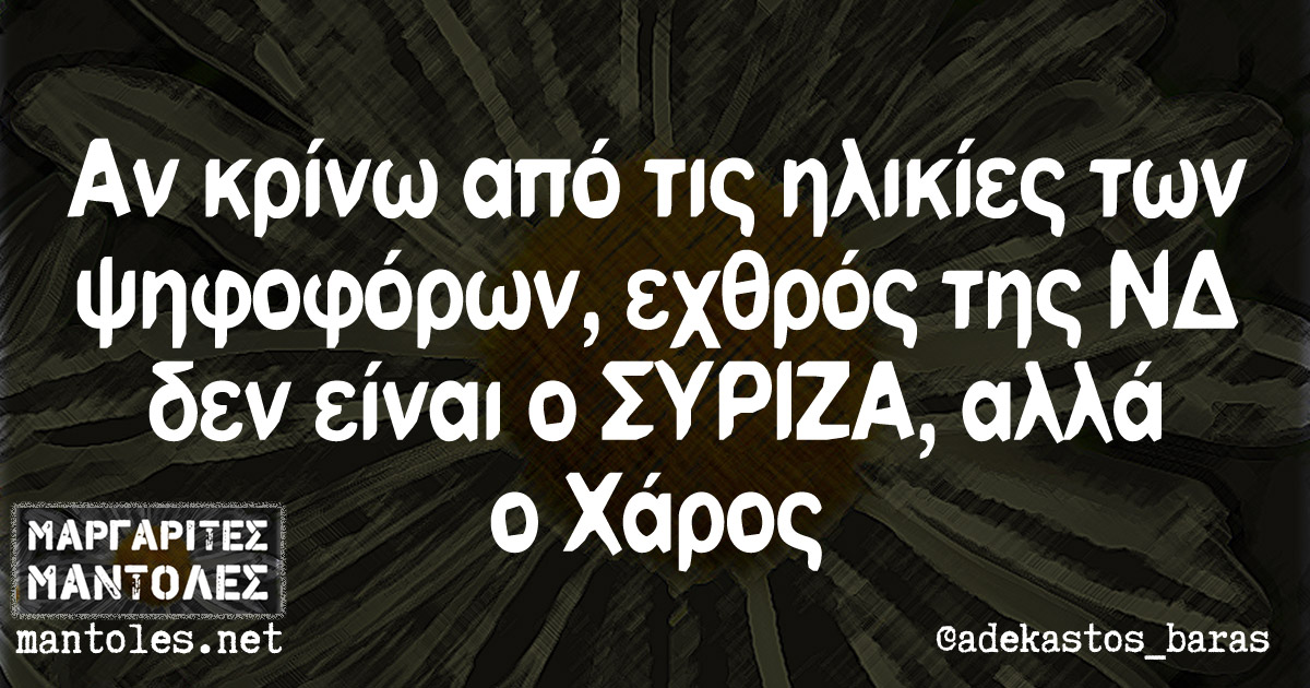 Αν κρίνω από τις ηλικίες των ψηφοφόρων, εχθρός της ΝΔ δεν είναι ο ΣΥΡΙΖΑ, αλλά ο Χάρος