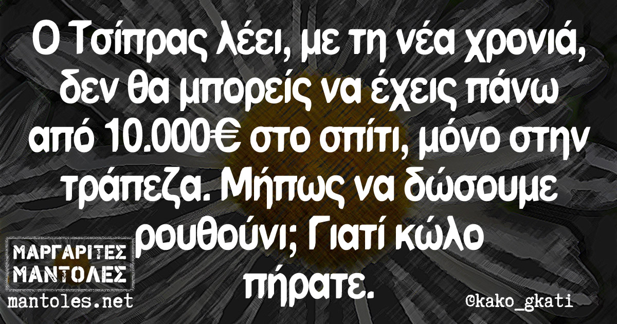 Ο Τσίπρας λέει, με τη νέα χρονιά, δεν θα μπορείς να έχεις πάνω από 10.000€ στο σπίτι, μόνο στην τράπεζα. Μήπως να δώσουμε ρουθούνι; Γιατί κώλο πήρατε.