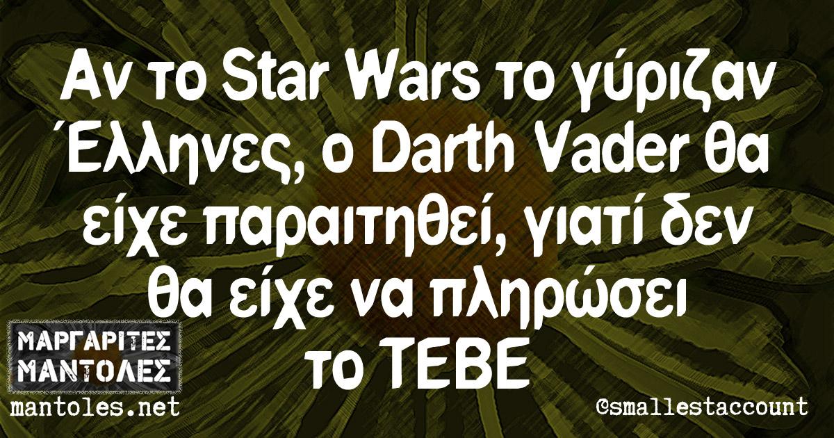 Αν το Star Wars το γύριζαν Έλληνες, o Darth Vader θα είχε παραιτηθεί, γιατί δεν θα είχε να πληρώσει το ΤΕΒΕ
