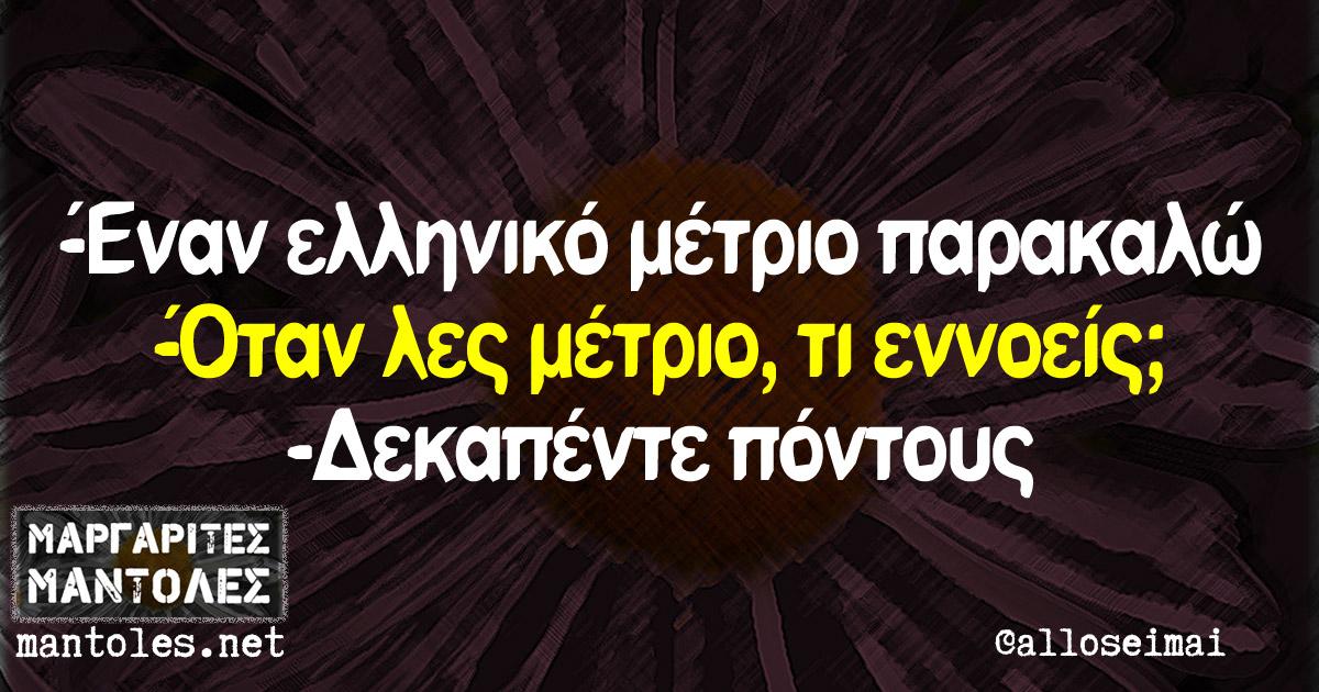 -Έναν ελληνικό μέτριο παρακαλώ. -Όταν λες μέτριο, τι εννοείς; -Δεκαπέντε πόντους