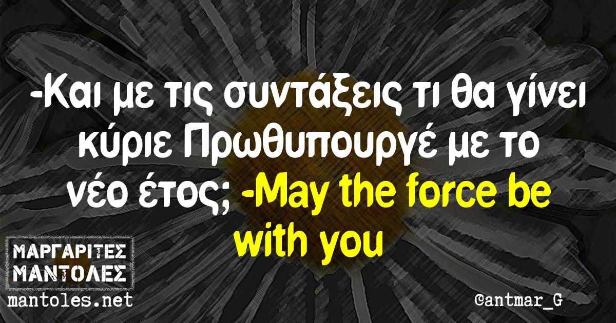 -Και με τις συντάξεις τι θα γίνει κύριε Πρωθυπουργέ με το νέο έτος; -May the force be with you